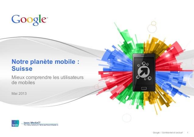Notre planète mobile : Suisse Mieux comprendre les utilisateurs de mobiles Mai 2013  Google – Confidentiel et exclusif  1