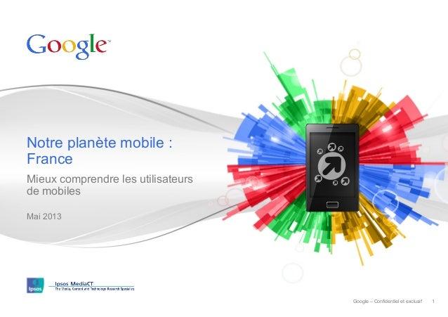 Notre planète mobile : France Mieux comprendre les utilisateurs de mobiles Mai 2013  Google – Confidentiel et exclusif  1