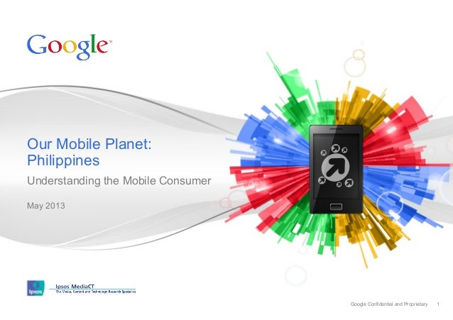 Our Mobile Planet: Philippines Understanding the Mobile Consumer May 2013  Google Confidential and Proprietary  1