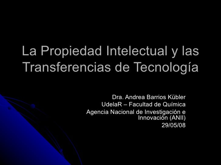La Propiedad Intelectual y las Transferencias de Tecnología Dra. Andrea Barrios Kübler UdelaR – Facultad de Química Agenci...