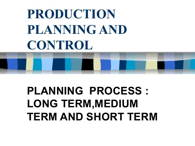PRODUCTION PLANNING AND CONTROL PLANNING PROCESS : LONG TERM,MEDIUM TERM AND SHORT TERM