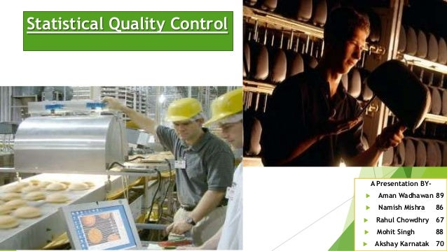 Statistical Quality Control  A Presentation BY  Aman Wadhawan 89    Namish Mishra  86    Rahul Chowdhry 67    Mohit Si...