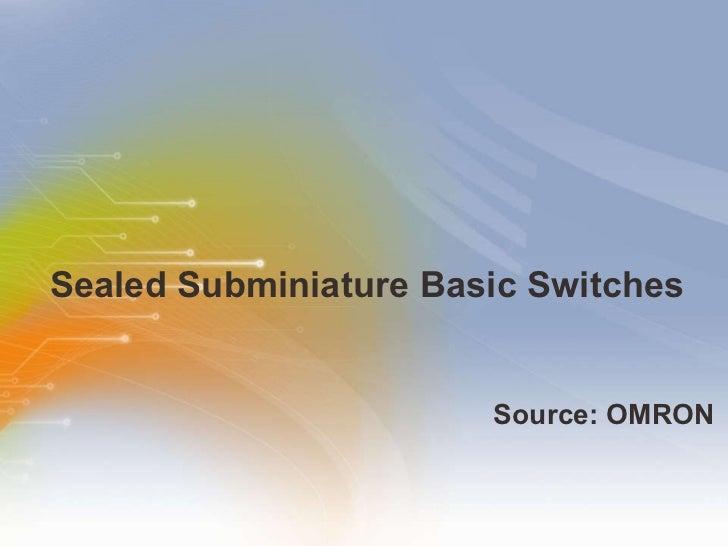 Sealed Subminiature Basic Switches <ul><li>Source: OMRON </li></ul>