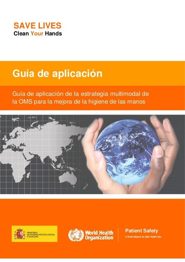 SAVE LIVES Clean Your Hands  Guía de aplicación Guía de aplicación de la estrategia multimodal de la OMS para la mejora de...