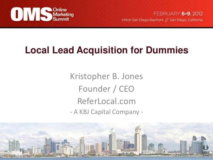 Local Lead Acquisition for Dummies         Kristopher B. Jones           Founder / CEO           ReferLocal.com         - ...