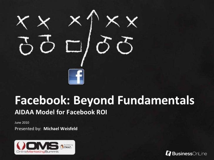 Facebook: Beyond FundamentalsAIDAA Model for Facebook ROI<br />June 2010<br />Presented by:  Michael Weisfeld<br />
