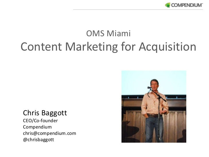OMS Miami<br />Content Marketing for Acquisition<br />Chris Baggott<br />CEO/Co-founder<br />Compendium	<br />chris@compen...