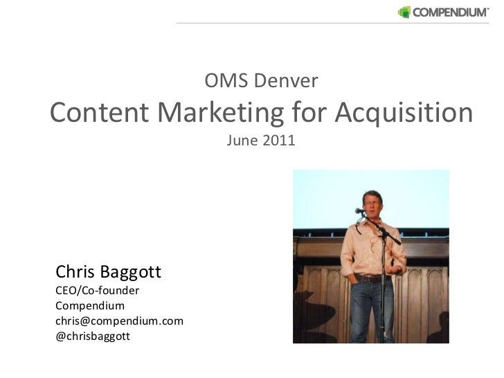 OMS Denver<br />Content Marketing for Acquisition<br />June 2011<br />Chris Baggott<br />CEO/Co-founder<br />Compendium<b...