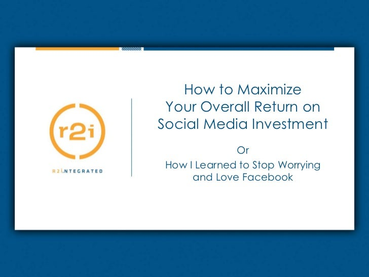 How to MaximizeYour Overall Return onSocial Media Investment<br />Or<br />How I Learned to Stop Worryingand Love Facebook<...
