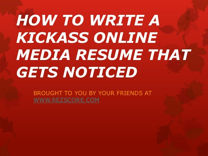 HOW TO WRITE A KICKASS ONLINE MEDIA RESUME THAT GETS NOTICED<br />BROUGHT TO YOU BY YOUR FRIENDS AT WWW.REZSCORE.COM<br />