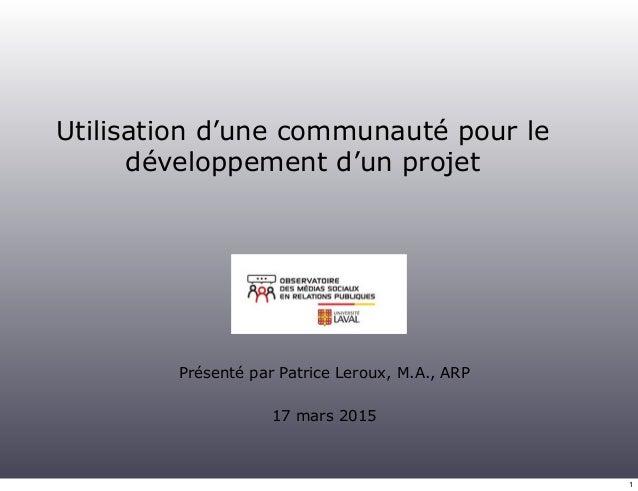 Utilisation d'une communauté pour le développement d'un projet Présenté par Patrice Leroux, M.A., ARP 17 mars 2015 1