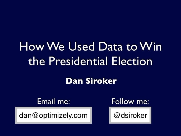 How We Used Data to Win  the Presidential Election             Dan Siroker      Email me:        Follow me: dan@optimizely...
