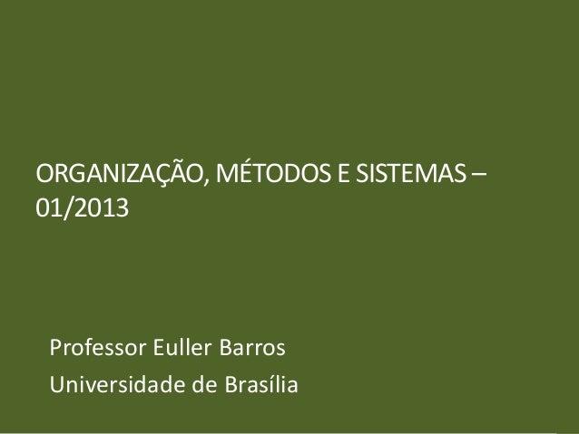 ORGANIZAÇÃO, MÉTODOS E SISTEMAS –01/2013 Professor Euller Barros Universidade de Brasília