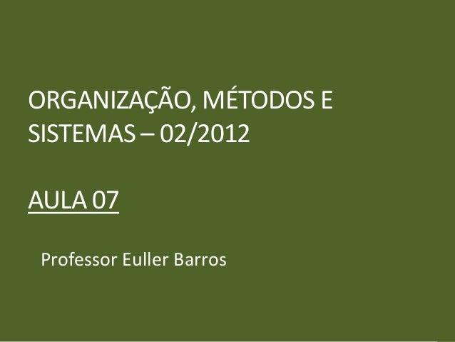 ORGANIZAÇÃO, MÉTODOS ESISTEMAS – 02/2012AULA 07Professor Euller Barros