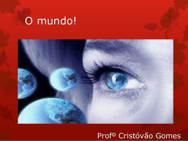 O mundo! Profº Cristóvão Gomes