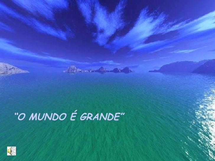 """"""" O MUNDO É GRANDE"""""""