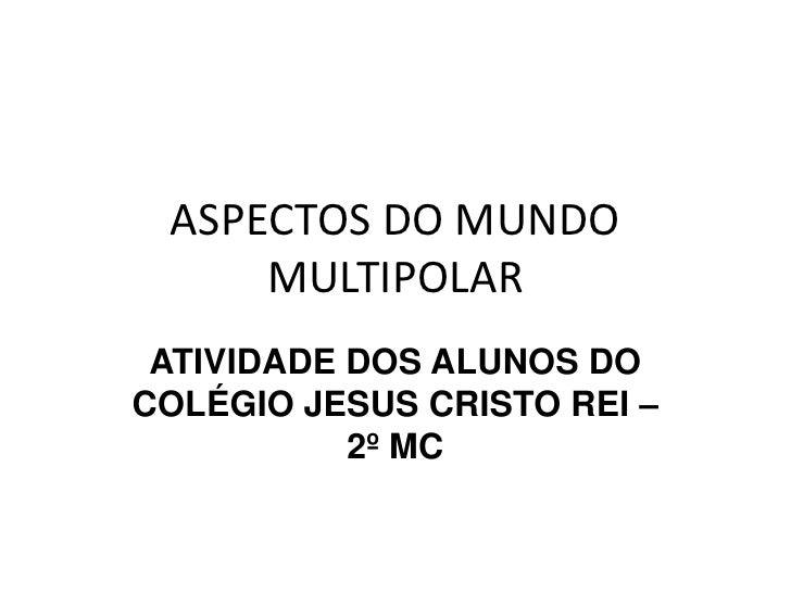 ASPECTOS DO MUNDO MULTIPOLAR<br />ATIVIDADE DOS ALUNOS DO COLÉGIO JESUS CRISTO REI – 2º MC <br />