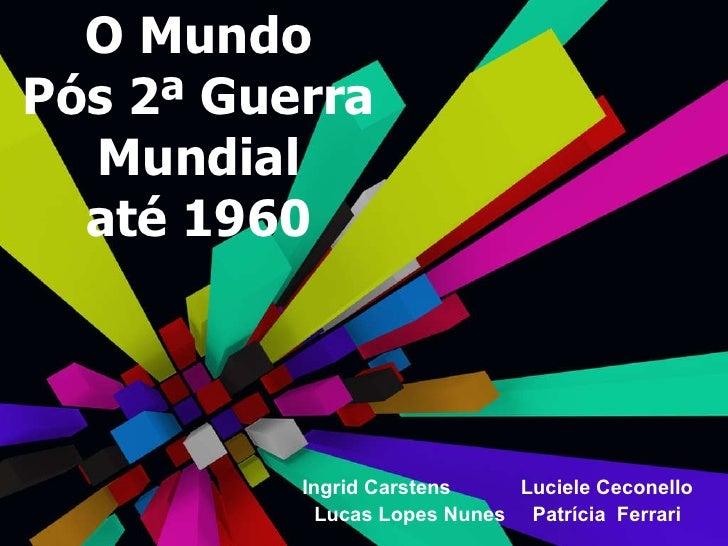 O Mundo Pós 2ª Guerra Mundial até 1960 Ingrid Carstens Luciele Ceconello Lucas Lopes Nunes Patrícia  Ferrari