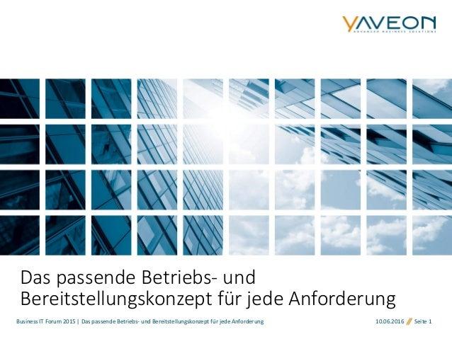 Business IT Forum 2015 | Das passende Betriebs- und Bereitstellungskonzept für jede Anforderung 10.06.2016 Seite 1 Das pas...