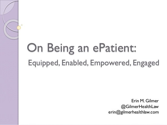 On Being an ePatient: Erin M. Gilmer @GilmerHealthLaw erin@gilmerhealthlaw.com Equipped, Enabled, Empowered, Engaged
