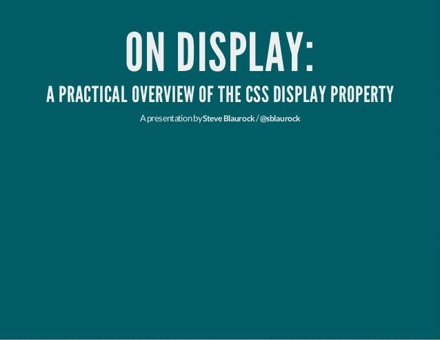 ON DISPLAY: A PRACTICAL OVERVIEW OF THE CSS DISPLAY PROPERTY Apresentationby /SteveBlaurock @sblaurock