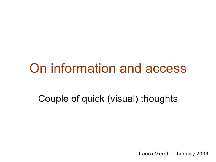 On information and access Couple of quick (visual) thoughts Laura Merritt – January 2009