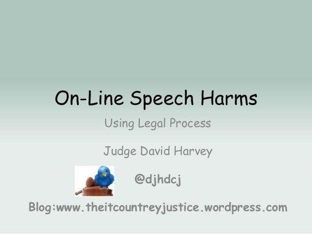 On-Line Speech Harms Using Legal Process Judge David Harvey @djhdcj Blog:www.theitcountreyjustice.wordpress.com