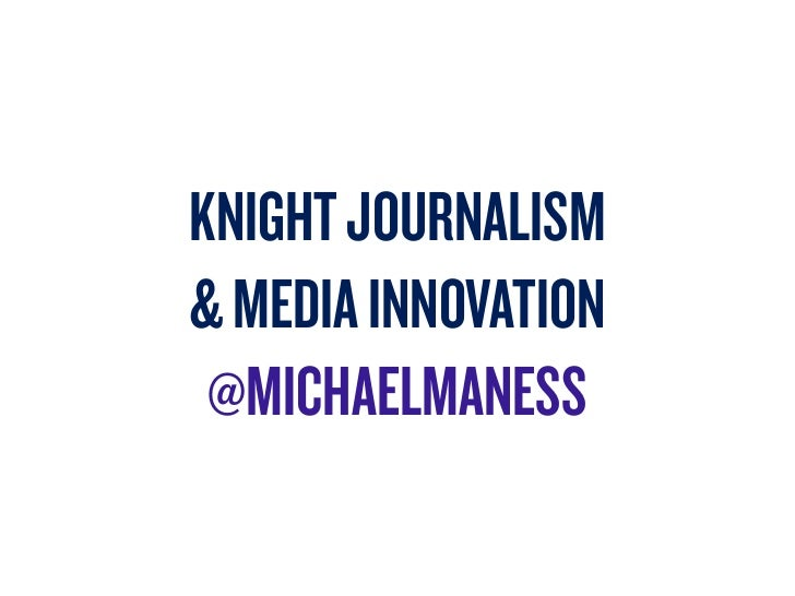 KNIGHT JOURNALISM& MEDIA INNOVATION @MICHAELMANESS