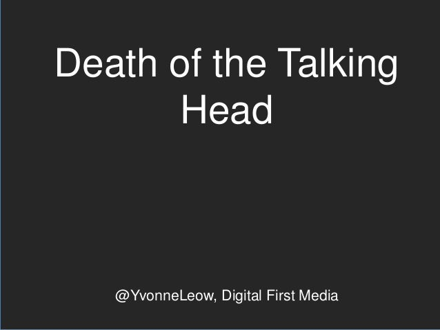 Death of the Talking Head  @YvonneLeow, Digital First Media