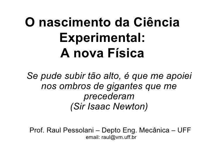 O nascimento da Ciência      Experimental:      A nova Física Se pude subir tão alto, é que me apoiei    nos ombros de gig...