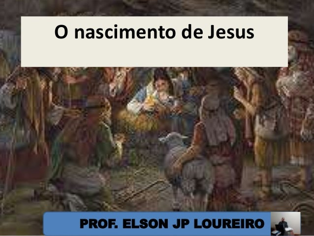 O nascimento de Jesus PROF. ELSON JP LOUREIRO