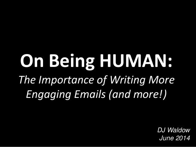 On Being HUMAN: The Importance of Writing More Engaging Emails (and more!) DJ Waldow June 2014