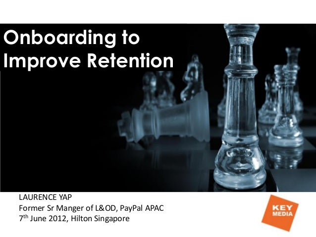 Onboarding to Improve Retention LAURENCE YAP Former Sr Manger of L&OD, PayPal APAC 7th June 2012, Hilton Singapore