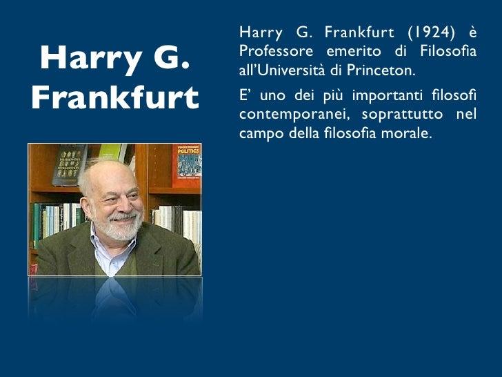Harry G. Frankfurt (1924) èHarry G.    Professore emerito di Filosofia            all'Università di Princeton.Frankfurt   E...