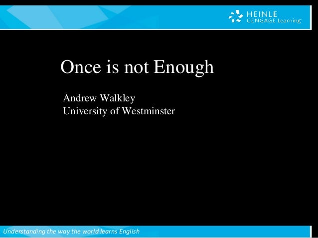 Understanding the way the world learns English Andrew Walkley University of Westminster Once is not Enough