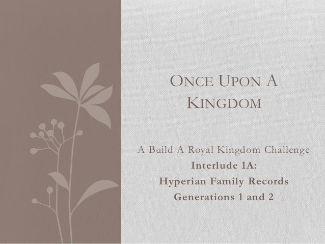 ONCE UPON A KINGDOM A Build A Royal Kingdom Challenge Interlude 1A: Hyperian Family Records Generations 1 and 2