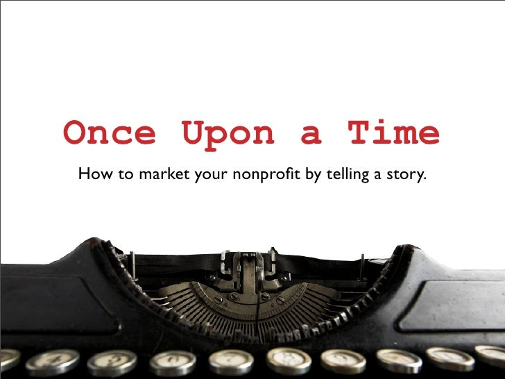 Once Upon a Time How to market your nonprofit by telling a story.