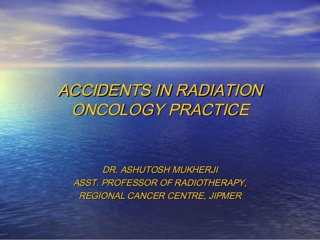 ACCIDENTS IN RADIATIONACCIDENTS IN RADIATIONONCOLOGY PRACTICEONCOLOGY PRACTICEDR. ASHUTOSH MUKHERJIDR. ASHUTOSH MUKHERJIAS...
