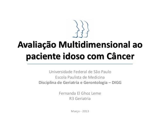 Avaliação Multidimensional ao  paciente idoso com Câncer          Universidade Federal de São Paulo             Escola Pau...
