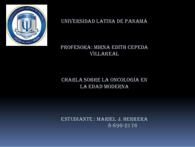 Universidad latina de Panamá Profesora: Mirna Edith Cepeda Villareal Charla sobre la oncología en la edad moderna Estudian...