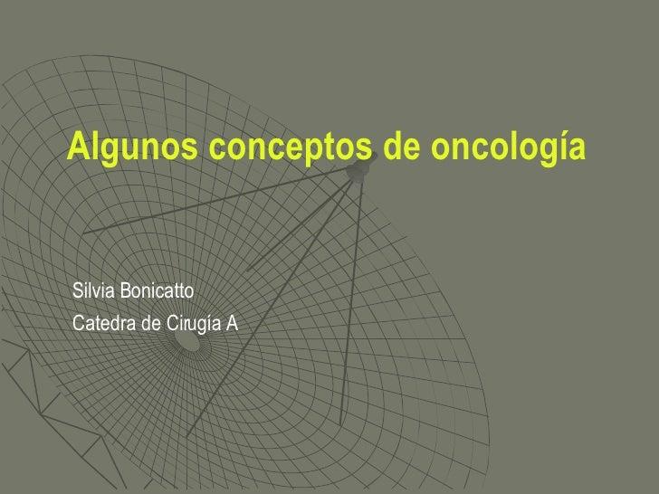Algunos conceptos de oncología <ul><li>Silvia Bonicatto </li></ul><ul><li>Catedra de Cirugía A </li></ul>