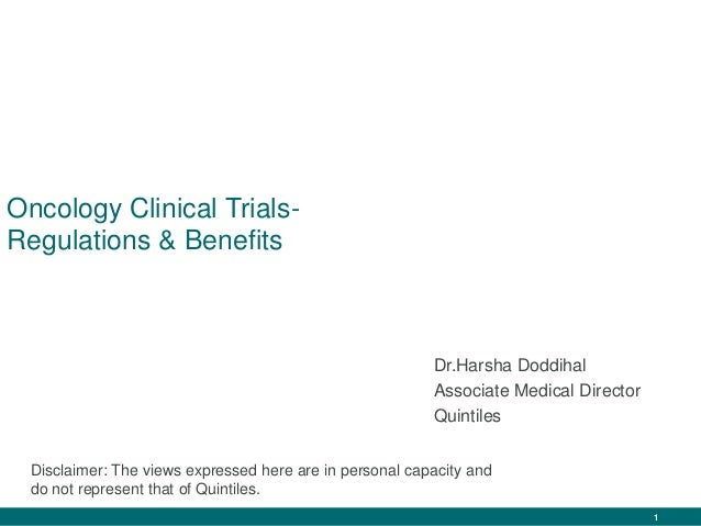 1 Oncology Clinical Trials- Regulations & Benefits Dr.Harsha Doddihal Associate Medical Director Quintiles Disclaimer: The...