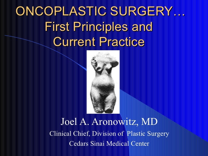 ONCOPLASTIC SURGERY… First Principles and  Current Practice  Joel A. Aronowitz, MD Clinical Chief, Division of  Plastic Su...
