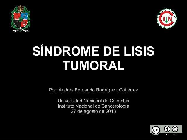 SÍNDROME DE LISIS TUMORAL Por: Andrés Fernando Rodríguez Gutiérrez Universidad Nacional de Colombia Instituto Nacional de ...
