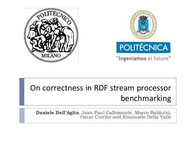 On correctness in RDF stream processor benchmarking Daniele Dell'Aglio, Jean-Paul Calbimonte, Marco Balduini, Oscar Corcho...