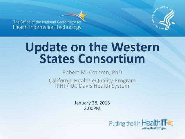 Update on the Western  States Consortium         Robert M. Cothren, PhD   California Health eQuality Program     IPHI / UC...