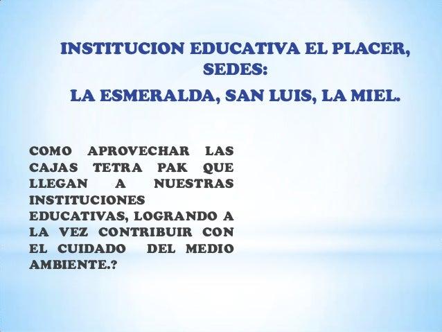 INSTITUCION EDUCATIVA EL PLACER,                SEDES:    LA ESMERALDA, SAN LUIS, LA MIEL.COMO APROVECHAR LASCAJAS TETRA P...