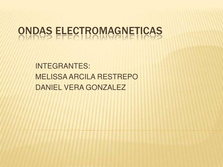 ONDAS ELECTROMAGNETICAS<br />INTEGRANTES: <br />MELISSA ARCILA RESTREPO <br />DANIEL VERA GONZALEZ<br />