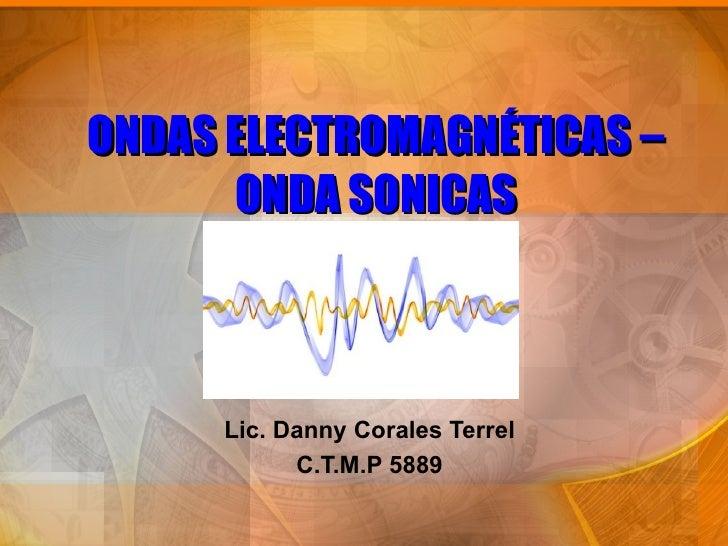 ONDAS ELECTROMAGNÉTICAS –      ONDA SONICAS     Lic. Danny Corales Terrel           C.T.M.P 5889