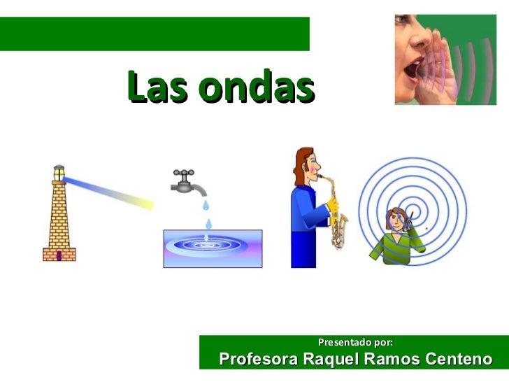 Las ondas              Presentado por:    Profesora Raquel Ramos Centeno